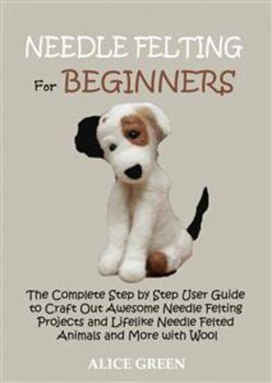 Needle Felting for Beginners - The Complete Step by Step User Guide to Craft Out Awesome Needle Felting Projects and Lifelike Needle Felted Animals and More with Wool - cover