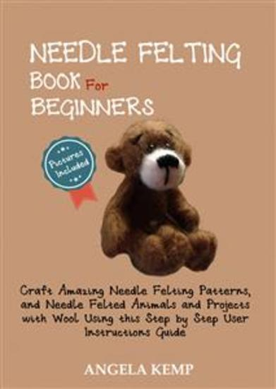 Needle Felting Book for Beginners - Craft Amazing Needle Felting Patterns and Needle Felted Animals and Projects with Wool Using this Step by Step User Instructions Guide (Pictures Included) - cover