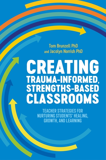 Creating Trauma-Informed Strengths-Based Classrooms - Teacher Strategies for Nurturing Students' Healing Growth and Learning - cover