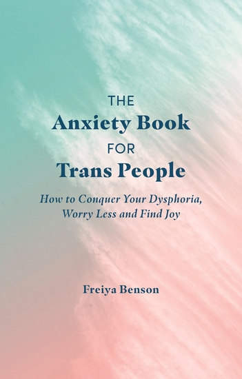 The Anxiety Book for Trans People - How to Conquer Your Dysphoria Worry Less and Find Joy - cover