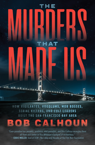 The Murders That Made Us - How Vigilantes Hoodlums Mob Bosses Serial Killers and Cult Leaders Built the San Francisco Bay Area - cover