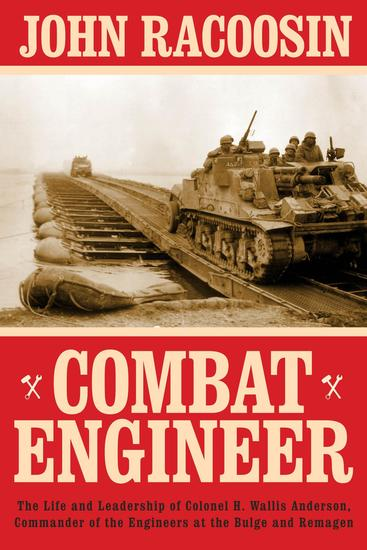 Combat Engineer - The Life and Leadership of Colonel H Wallis Anderson Commander of the Engineers at the Bulge and Remagen - cover