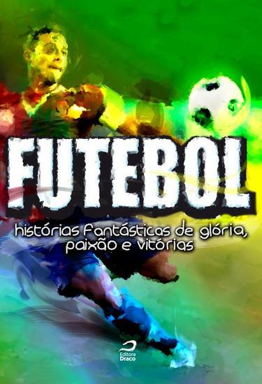 Futebol - Histórias fantásticas de glória paixão e vitórias - cover