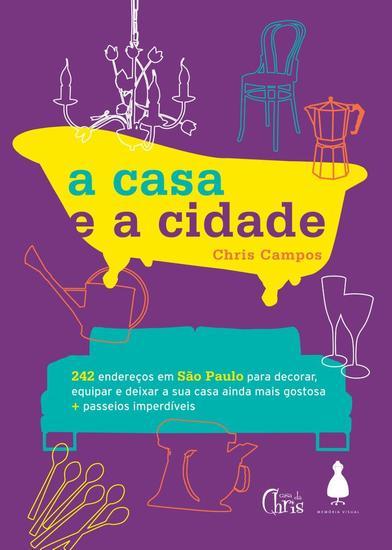 A Casa e a Cidade - 242 endereços em São Paulo para decorar equipar e deixar sua casa ainda mais gostosa + passeios imperdíveis - cover
