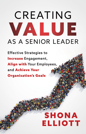 Creating Value as a Senior Leader - Effective Strategies to Increase Engagement Align with Your Employees and Achieve Your Organization's Goals - cover