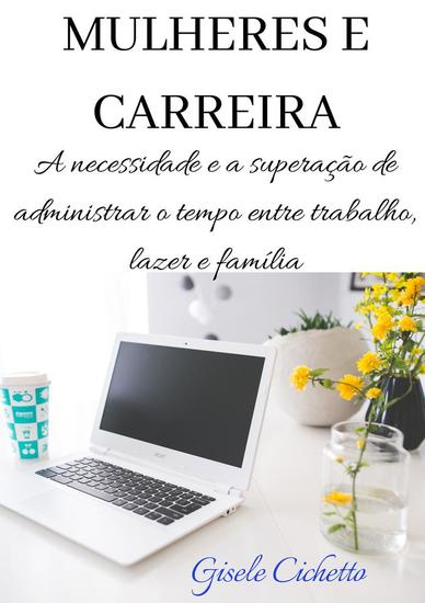 MULHERES E CARREIRA - A necessidade e a superação de administrar o tempo entre trabalho lazer e família - cover