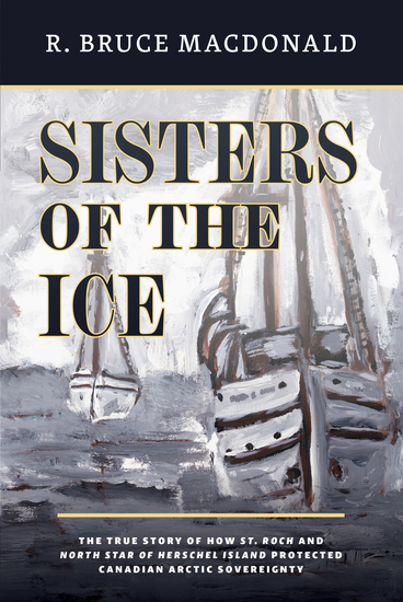 Sisters of the Ice - The True Story of How St Roch and North Star of Herschel Island Protected Canadian Arctic Sovereignty - cover