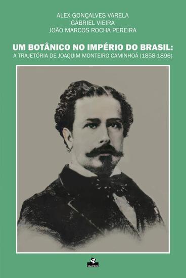 Um Botânico no Império do Brasil - A trajetória de Joaquim Monteiro Caminhoá (1858-1896) - cover