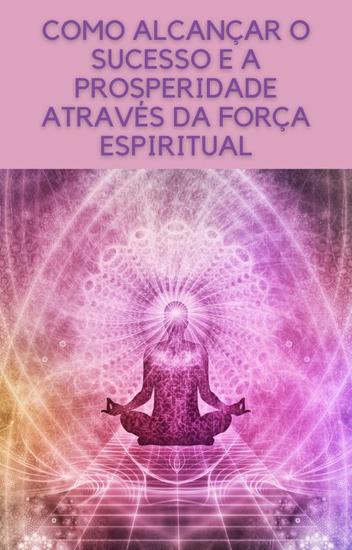 Como alcançar o sucesso e a prosperidade através da força espiritual - cover