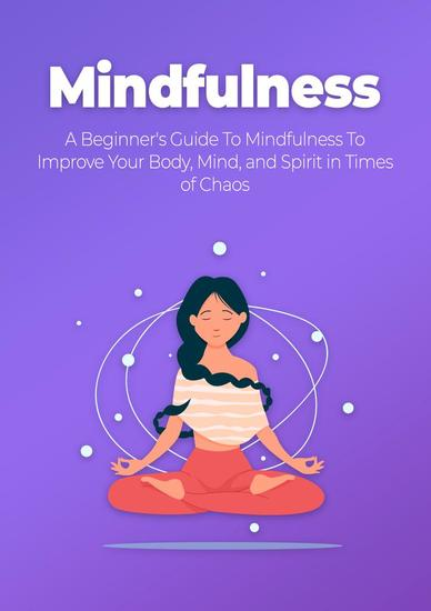 Mindfulness - A Beginner's Guide To Mindfulness To Improve Your Body Mind and Spirit in Times of Chaos - cover