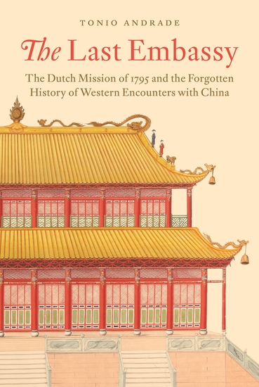 The Last Embassy - The Dutch Mission of 1795 and the Forgotten History of Western Encounters with China - cover