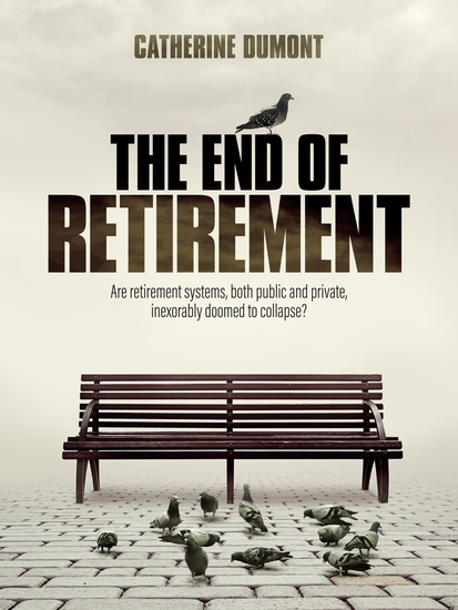 THE END OF RETIREMENT - Are retirement systems both public and private inexorably doomed to collapse? - cover