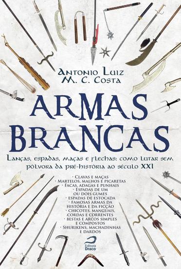 Armas Brancas - Lanças espadas maças e flechas – como lutar sem pólvora da pré-história ao século XXI - cover