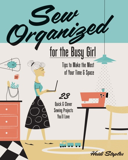 Sew Organized for the Busy Girl - • Tips to Make the Most of Your Time & Space • 23 Quick & Clever Sewing Projects You'll Love - cover