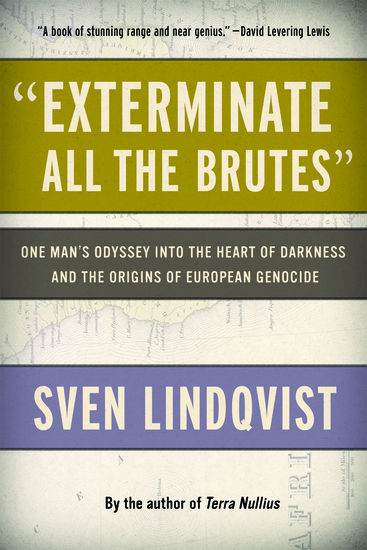 """""""Exterminate All the Brutes"""" - One Man's Odyssey into the Heart of Darkness and the Origins of European Genocide - cover"""