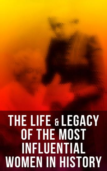 The Life & Legacy of the Most Influential Women in History - 100+ Memoirs & Biographies - cover