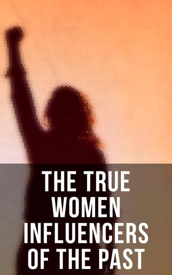 The True Women Influencers of the Past - The Inspiring Heroines in Real Life and Fiction - cover