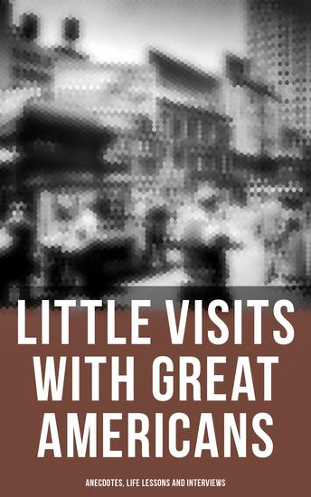 Little Visits with Great Americans: Anecdotes Life Lessons and Interviews - cover