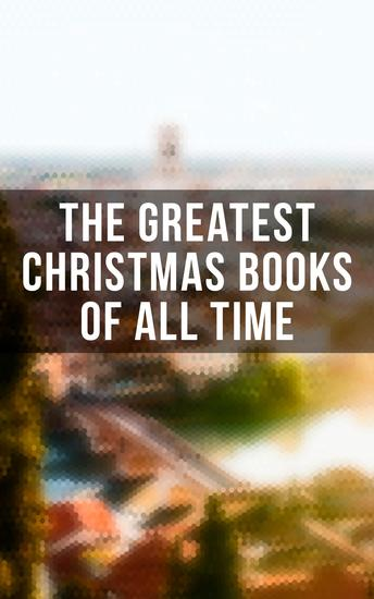 The Greatest Christmas Books of All Time - 500+ Novels Stories Poems Carols & Legends - cover