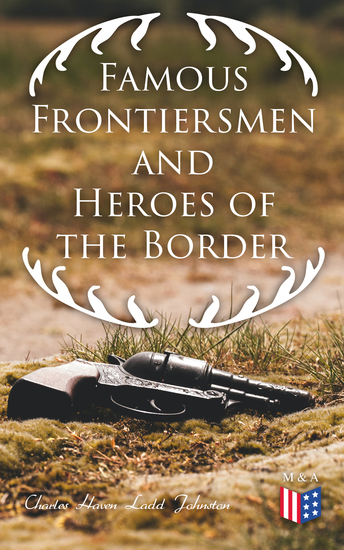 Famous Frontiersmen and Heroes of the Border - Their Adventurous Lives and Stirring Experiences in Pioneer Days - cover
