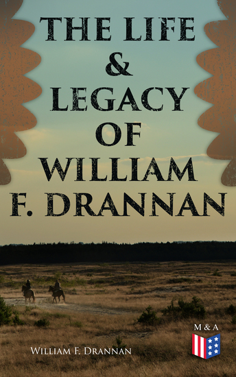 The Life & Legacy of William F Drannan - The Adventures in the Far West: 31 Years on the Plains and in the Mountains & Chief of Scouts - cover