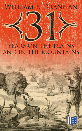 31 Years on the Plains and in the Mountains - An Authentic Record of a Life Time of Hunting Trapping Scouting and Fighting in the Far West - cover
