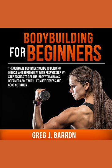 Bodybuilding for Beginners - The Ultimate Beginner's Guide to Building Muscle and Burning Fat with Proven Step by Step Tactics to Get the Body You Always Dreamed About with Ultimate Fitness and Good Nutrition - cover