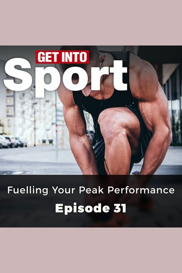 Get Into Sport: Fuelling Your Peak Performance - Episode 31 - cover