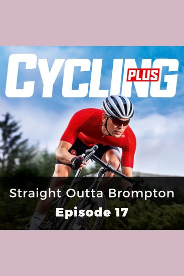 Cycling Plus: Straight Outta Brompton - Episode 17 - cover