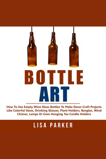 Bottle Art - How To Use Empty Wine Glass Bottles To Make Decor Craft Projects Like Colorful Vases Drinking Glasses Plant Holders Bangles Wind Chimes Lamps Or Even Hanging Tea Candle Holders - cover
