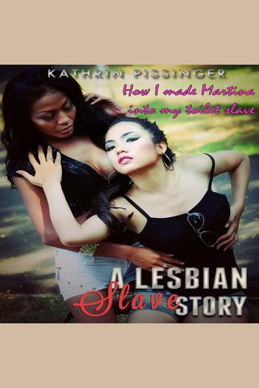 How I Made Martina into My Toilet Slave - A Lesbian Slave Story - cover