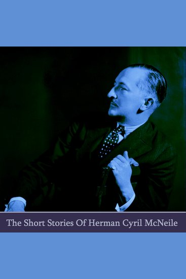 The Short Stories of Herman Cyril McNeile writing - cover