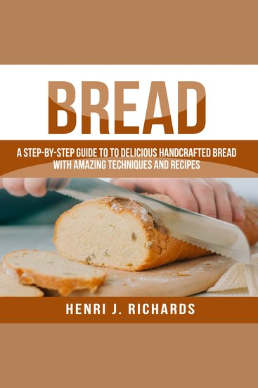 Bread - A Step-By-Step Guide to a Delicious Handcrafted Bread with Amazing Techniques and Recipes - cover