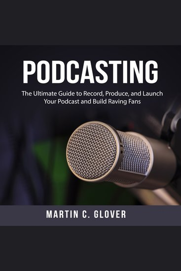 Podcasting - The Ultimate Guide to Record Produce and Launch Your Podcast and Build Raving Fans - cover