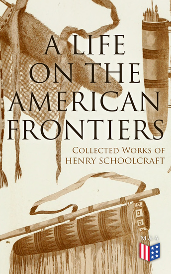 A Life on the American Frontiers: Collected Works of Henry Schoolcraft - A Life on the American Frontiers: Collected Works of Henry Schoolcraft - cover