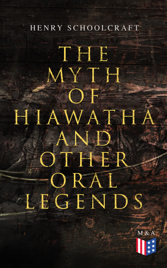 The Myth of Hiawatha and Other Oral Legends - Myths and Stories of the North American Indians - cover