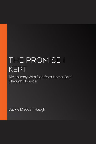 The Promise I Kept - My Journey With Dad from Home Care Through Hospice - cover