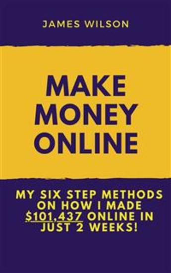 Make Money Online - My Six Step Methods On How I Make $101437 Online In Just 2 Weeks - cover