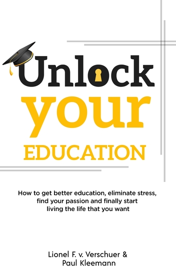Unlock Your Education - How to get better education eliminate stress find your passion and finally start living the life that you want - cover