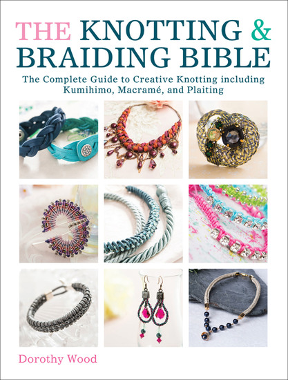 The Knotting & Braiding Bible - The Complete Guide to Creative Knotting including Kumihimo Macramé and Plaiting - cover