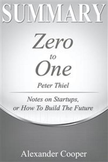 Summary of Zero to One - by Peter Thiel - Notes on Startups Or How to Build the Future - A Comprehensive Summary - cover