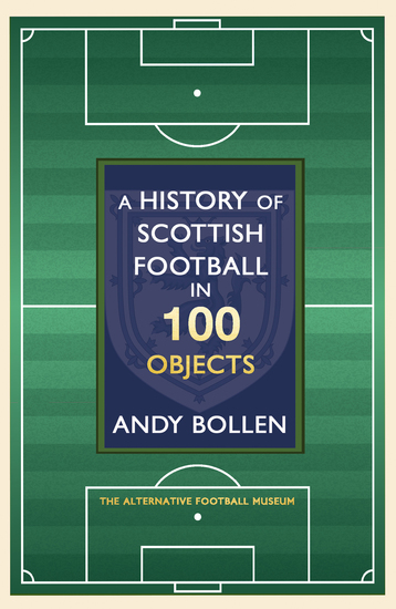 A History of Scottish Football in 100 Objects - The Alternative Football Museum - cover