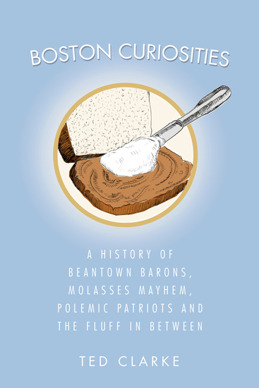 Boston Curiosities - A History of Beantown Barons Molasses Mayhem Polemic Patriots and the Fluff in Between - cover