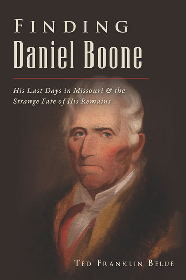 Finding Daniel Boone - His Last Days in Missouri & the Strange Fate of His Remains - cover