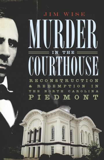 Murder in the Courthouse - Reconstruction & Redemption in the North Carolina Piedmont - cover