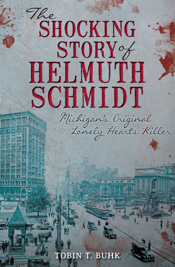The Shocking Story of Helmuth Schmidt - Michigan's Original Lonely Hearts Killer - cover