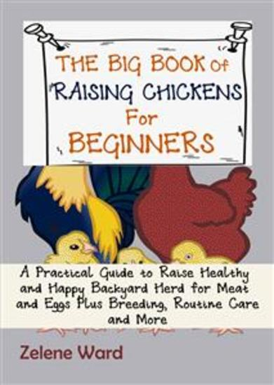 The Big Book of Raising Chickens for Beginners - A Practical Guide to Raise Healthy and Happy Backyard Herd for Meat and Eggs Plus Breeding Routine Care and More - cover
