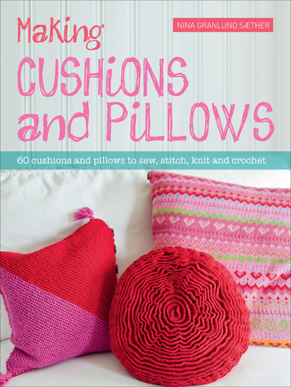 Making Cushions and Pillows - 60 Cushions and Pillows to Sew Stitch Knit and Crochet - cover
