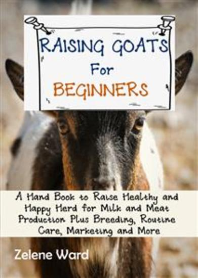 Raising Goats for Beginners - A Hand Book to Raise Healthy and Happy Herd for Milk and Meat Production Plus Breeding Routine Care Marketing and More - cover