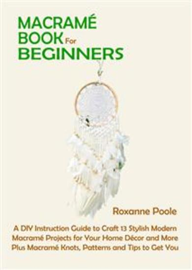 Macramé Book for Beginners - A DIY Instruction Guide to Craft 13 Stylish Modern Macramé Projects for Your Home Décor and More Plus Macramé Knots Patterns and Tips to Get You Started - cover
